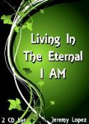 CLiving in the Eternal I AM (2 CD Set) by Jeremy Lopez - Click To Enlarge