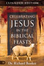 Celebrating Jesus in the Biblical Feasts  -  Expanded Edition: Discovering Their Significance to You (Book) by Dr. Richard Booker
