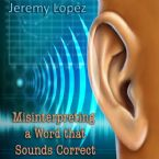 Misinterpreting A Word That Sounds Correct (Teaching CD) by Jeremy Lopez