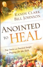 Anointed to Heal - True Stories and Practical Insight for Praying for the Sick (book) by  Randy Clark and Bill Johnson
