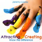 Attracting vs. Creating: Know the Difference (Teaching CD) by Jeremy Lopez