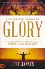 The Furious Sound of Glory: Unleashing Heaven on Earth through a Supernatural Generation by Jeff Jansen