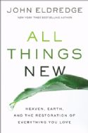 CAll Things New, Heaven, Earth, and the Restoration of Everything You Love(Book) by John Eldredge - Click To Enlarge