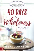 40 Days to Wholeness: Body, Soul & Spirit--A Healthy & Free Devotional(book) by Beni Johnson