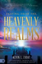 Praying from the Heavenly Realms: Supernatural Secrets to a Lifestyle of Answered Prayer (Book) by Kevin Zadai