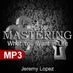 Keys To Mastering What You Want in Life (MP3 Download) by Jeremy Lopez