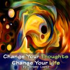 Change Your Thoughts Change Your Life (Teaching CD) by Jeremy Lopez