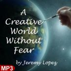A Creative World Without Fear (MP3 Teaching) by Jeremy Lopez