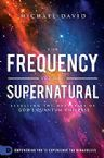 The Frequency of the Supernatural: Revealing the Mysteries of God's Quantum Universe (Book) by Michael David