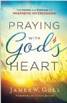 Praying with God's Heart: The Power and Purpose of Prophetic Intercession (Book) by James W. Goll