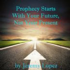 Prophecy Starts With Your Future, Not Your Present (CD) by Jeremy Lopez