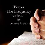 Prayer: The Frequency of Man (Teaching CD) by Jeremy Lopez