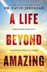 A Life Beyond Amazing: 9 Decisions That Will Transform Your Life Today (Book) by Dr. David Jeremiah