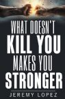 What Doesn't Kill You Makes You Stronger (Paperback) by Jeremy Lopez