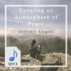 Creating an Atmosphere of Peace (MP3 Download) by Jeremy Lopez