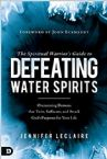 The Spiritual Warrior's Guide to Defeating Water Spirits (Paperback) by Jennifer LeClaire