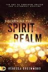 Discerning the Spirit Realm:  The Key to Powerful Prayer and Victorious Warfare (Paperback) by Rebecca Greenwood