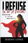 I Refuse to Be a Victim: Unveiling a Victim Mentality (E-book) by Jeremy Lopez