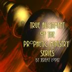 True Alignment of the Prophetic Ministry (5 MP3 Teaching Downloads) by Jeremy Lopez