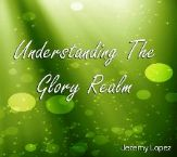 Understanding the Glory Realm (MP3 teaching download) by Jeremy Lopez