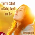 You're Called to Build, Dwell and Be (MP3 Teaching Download) by Jeremy Lopez