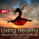CLiving Healthy Vibrationally and Spiritually (MP3 Teaching download) by Jeremy Lopez - Click To Enlarge
