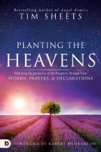 Planting the Heavens: Releasing the Authority of the Kingdom Through Your Words, Prayers, and Declarations(Book) by Tim Sheets