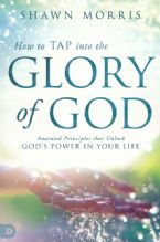 How to Tap into the Glory of God: Anointed Principles That Unlock God's Power in Your Life(Book) Shawn Morris