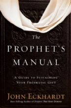 The Prophet's Manual: A Guide to Sustaining Your Prophetic Gift (Book) by John Eckhardt