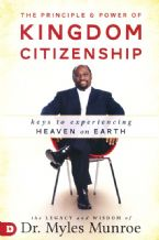 The Principle and Power of Kingdom Citizenship: Keys to Experiencing Heaven on Earth (Book) by Myles Munroe