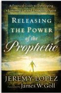CReleasing the Power of the Prophetic: A Practical Guide to Developing a Listening Ear and Discerning Spirit  (book) by Jeremy Lopez - Click To Enlarge